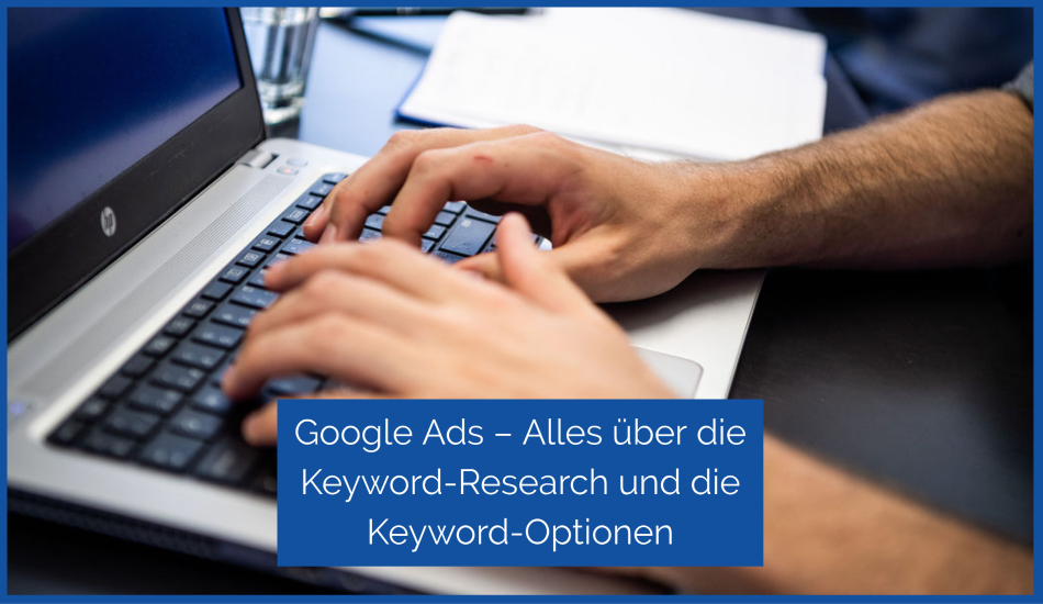 Blog Google Ads – Alles über die Keyword-Research und die Keyword-Optionen